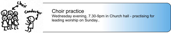 Choir practice Wednesday evening, 7.30-9pm in Church hall - practising for leading worship on Sunday..