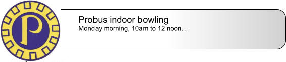 Probus indoor bowling Monday morning, 10am to 12 noon. .